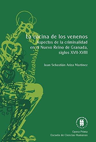 La cocina de los venenos: Aspectos de la criminalidad en el Nuevo Reino de Granada, siglos XVII  y XVIII por Juan Sebastián Ariza Martínez