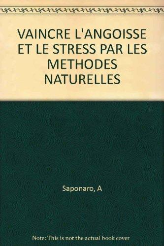 VAINCRE L'ANGOISSE ET LE STRESS PAR LES METHODES NATURELLES par A Saponaro