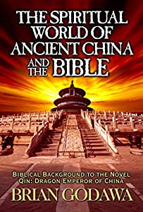 The Spiritual World of Ancient China and the Bible: Biblical Background to the Novel Qin: Dragon Emperor of China (English Edition)
