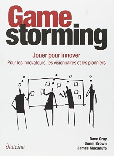 Gamestorming : Jouer pour innover : pour les innovateurs, les visionnaires et les pionniers par Dave Gray, Sunni Brown, James Macanufo