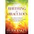 Birthing the Miraculous: The Power of Personal Encounters with God to Change Your Life and the World