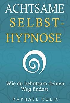 Achtsame Selbsthypnose: Wie du behutsam deinen Weg findest von [Kolic, Raphael]