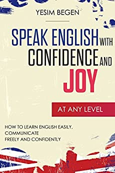 Speak English with Confidence and Joy: How to Learn English Easily, Communicate Freely and Confidently by [Begen, Yesim]