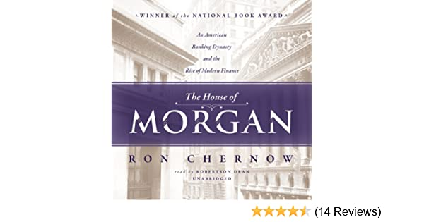 The House of Morgan: An American Banking Dynasty and the