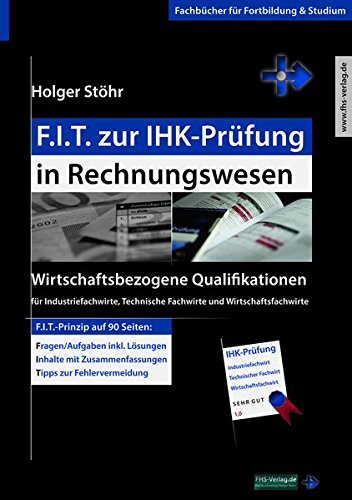 F.I.T. zur IHK-Prüfung in Rechnungswesen: Wirtschaftsbezogene Qualifikationen für Industriefachwirte, Technische Fachwirte und Wirtschaftsfachwirte (Fachbücher für Fortbildung & Studium)