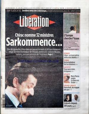 LIBERATION [No 7485] du 03/06/2005 - TENTATIONS - DERNIERES SERIES TELE A TELECHARGER, ET NOTRE SELECTION LIVRES, JEUX, CD... - CHIRAC NOMME 32 MINISTRES - SARKOMMENCE - L'EUROPE CHERCHE L'ISSUE - MONDE - LIBAN - UN JOURNALISTE ANTISYRIEN ABATTU - TERRE - UN INCINERATEUR FORT EN DIOXINES - SOCIETE - TROP RARES DONS D'ORGANES - SPORTS - MARY PIERCE GAGNE SA PLACE EN FINALE - GRAND ANGLE - DANCEHALL, DU REGGAE PAS GAY - ENLEVES DEPUIS 149 JOURS. par Collectif