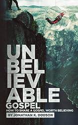Unbelievable Gospel: Sharing a Gospel Worth Believing