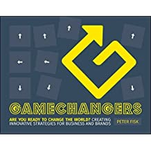 Gamechangers: Creating Innovative Strategies for Business and Brands; New Approaches to Strategy, Innovation and Marketing by Peter Fisk (2015-01-27)