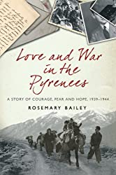 By Rosemary Bailey - Love And War In The Pyrenees: A Story Of Courage, Fear And Hope, 1939-1944