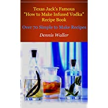 "Texas Jack's Famous ""How to Make Infused Vodka"" Recipe Book: Over 70 Simple to Make Recipes (English Edition)"
