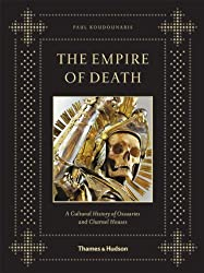 The Empire of Death: A Cultural History of Ossuaries and Charnel Houses by Koudounaris, Paul (2011) Hardcover