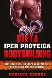 Dieta Iper Proteica Bodybuilding: Raggiungi Il Miglior Corpo Da Bodybuilder Con Delizioso Cibo Iper Proteico