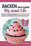 Backen ohne Zucker, MY SWEET LIFE: Rezeptbuch 'Zuckerfrei Backen', 88 himmlische Backrezepte für eine zuckerfreie Ernährung: zuckerfreie Muffins, Kekse, Kuchen uvm.