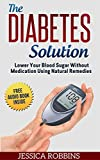Diabetes: Diabetes Solution: Lower you Blood Sugar without Medication using Natural Remedies (Natural Remedies, Diabetes, High Blood Sugar)