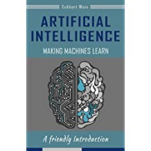 Artificial Intelligence Making Machines Learn , Fascination Artificial Intelligence, Learn how machines learn and think: A friendly Introduction (English Edition)