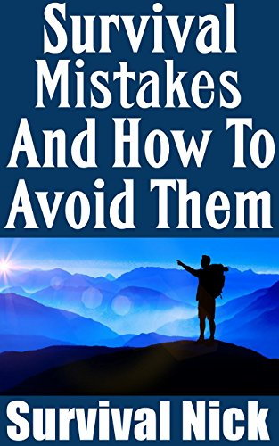 Survival Mistakes And How To Avoid Them: The Top Survival Mistakes and Solutions On How To Avoid Each Of Them (English Edition)