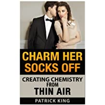 Charm Her Socks Off: Creating Chemistry from Thin Air (Dating Advice for Men on by Patrick King (2014-08-15)