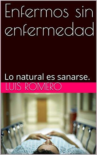 Enfermos sin enfermedad: Lo natural es sanarse. por Luis Romero
