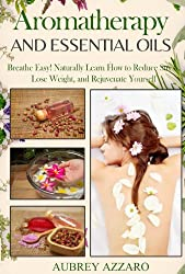 Essential Oils and Aromatherapy: Breathe Easy! Naturally Learn How to Reduce Stress, Lose Weight, and Rejuvenate Yourself (Essential Oils for Beginners, ... Oils for Weight Loss) (English Edition)