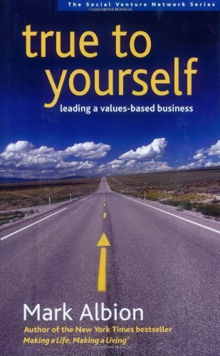 true-to-yourself-leading-a-values-based-business-social-venture-network-series-by-mark-albion-2006-0