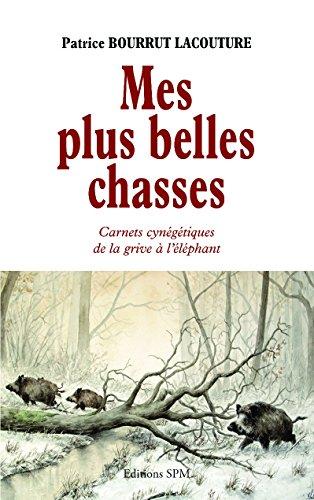 Mes plus belles chasses : Carnets cynégétiques de la grive à l'éléphant par Patrice Bourrut Lacouture