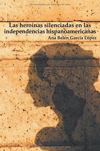 Las heroínas silenciadas en las independencias hispanoamericanas por Ana Belén García López