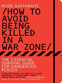 How to Avoid Being Killed in a War Zone: The Essential Survival Guide for Dangerous Places par [Garthwaite, Rosie]