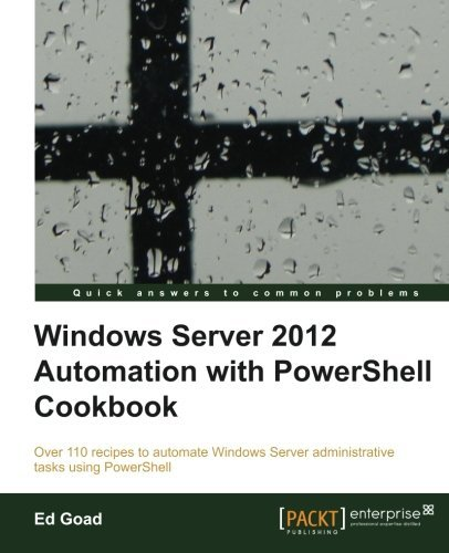 Windows Server 2012 Automation with PowerShell Cookbook by Ed Goad (2013-03-26) par Ed Goad