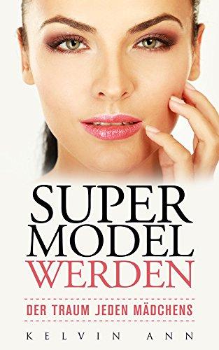 Super Model werden - Der Traum jeden Mädchens: Modellierung beherrschen, Verständnis von Portfolios und Agenturen lernen, Aktiv in den sozialen Medien werden: stylisches outfit, hübsch und sexy (Hübsche Mädchen Outfits Für)
