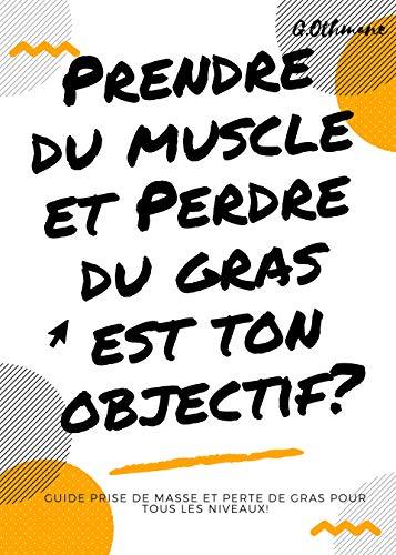 Couverture du livre Prendre du muscle et perdre du gras est ton objectif?: Guide prise de masse et perte de gras pour tous les niveaux!