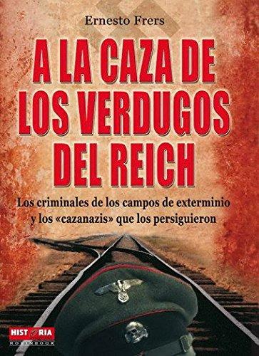A la caza de los verdugos del reich: Los protagonistas del Holocausto y los vengadores de sus víctimas (Misterios Historicos) por Ernesto Frers