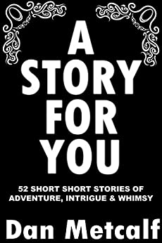A Story For You: 52 Short Short Stories of Adventure, Intrigue & Whimsy by [Metcalf, Dan]