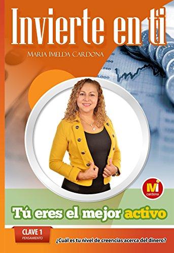 Invierte en ti, TU Eres el mejor Activo: Clave 1 Pensamiento Cual Es Tu Nivel de Creencias Acerca Del Dinero por Sra. Maria Imelda Cardona