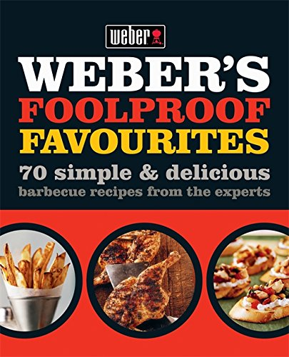Weber's Foolproof Favourites: 70 simple & delicious barbecue recipes from the experts