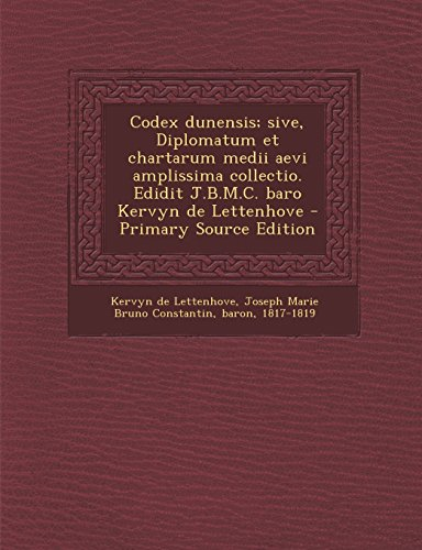 Codex Dunensis; Sive, Diplomatum Et Chartarum Medii Aevi Amplissima Collectio. Edidit J.B.M.C. Baro Kervyn de Lettenhove - Primary Source Edition