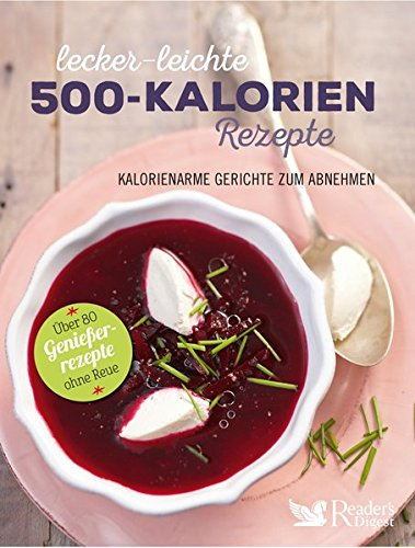 Lecker-leichte 500-Kalorien-Rezepte: Kalorienarme Gerichte zum Abnehmen - Über 80 Genießerrezepte ohne Reue