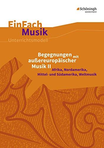 EinFach Musik / Unterrichtsmodelle für die Schulpraxis: EinFach Musik: Begegnungen mit außereuropäischer Musik II: Afrika, Nordamerika, Mittel- und Südamerika, Weltmusik