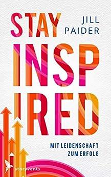 Stay Inspired: Mit Leidenschaft zum Erfolg von [Paider, Jill]