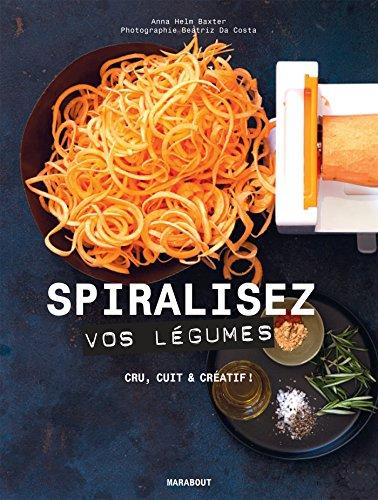 Spiralisez vos légumes: Cru, cuit & créatif ! par Anna Helm Baxter
