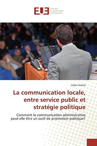 La communication locale, entre service public et stratégie politique: Comment la communication administrative peut-elle être un outil de promotion politique? par Julien Garcia