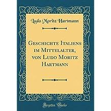 Geschichte Italiens im Mittelalter, von Ludo Moritz Hartmann (Classic Reprint)