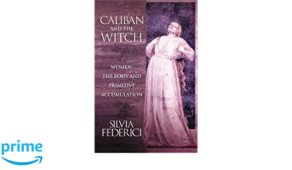 Caliban And The Witch: Women, The Body, And Primitive Accumulation:  Amazon.de: Silvia Federici: Fremdsprachige Bücher