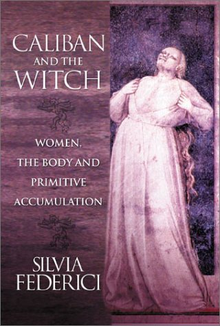 Caliban And The Witch: Women, The Body, and Primitive Accumulation por Silvia Federici