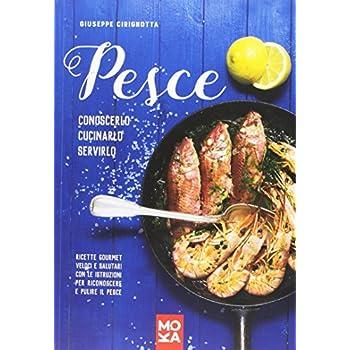 Pesce. Conoscerlo, Cucinarlo, Servirlo. Ricette Gourmet Veloci E Salutari Con Le Istruzioni Per Riconoscere E Pulire Il Pesce