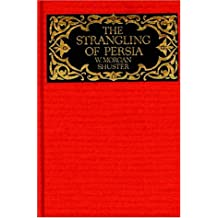 The Strangling of Persia: Story of the European Diplomacy and Oriental Intrique That Resulted in the Denationalization of Twelve Million Mohammedans (Persia Observed Series)