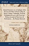Alumni Etonenses; Or, a Catalogue of the Provosts & Fellows of Eton College & King's College, Cambridge, from the Foundation in 1443, to the Year ... Lives & Preferments, ... by Thomas Harwood