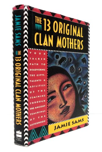 13 Original Clan Mothers: Your Sacred Path to Discovering the Gifts, Talents and Abilities of the Feminine Through the Ancient Teachings of the Sisterhood por Jamie Sams