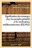 Signification des tatouages chez les peuples primitifs et dans les civilisations méditerranéennes...