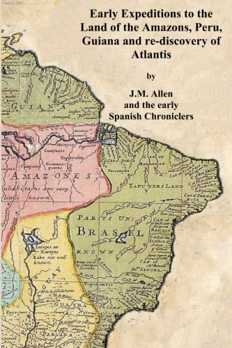Early Expeditions to the Land of the Amazons: Early Expeditions to the Land of the Amazons, Peru, Guiana and re-discovery of Atlantis