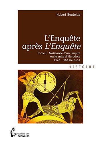 L'Enquête après *l'Enquête*: Tome I : Naissance d'un Empire ou la suite d'Hérodote (478 – 463 av. n.è.) par Hubert Bouteille